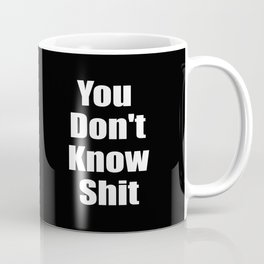 You dont know shit funny quote. Coffee Mug
