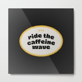 Ride the Caffeine Wave badge Metal Print