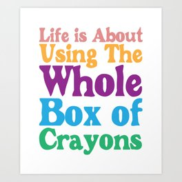 Life is About Using the Whole Box of Crayons Funny T-shirt Art Print