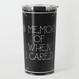 In Memory of When I Cared Travel Mug
