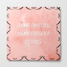 I don't need you, I have romance novels Metal Print