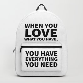 When You Love What You Have, You Have Everything You Need Backpack