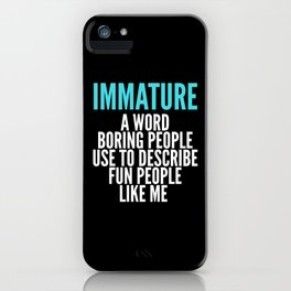 IMMATURE - A WORD BORING PEOPLE USE TO DESCRIBE FUN PEOPLE LIKE ME (Black) iPhone Case
