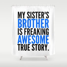 MY SISTER'S BROTHER IS FREAKING AWESOME TRUE STORY Shower Curtain