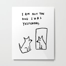 I am not the dog I was yesterday. Metal Print