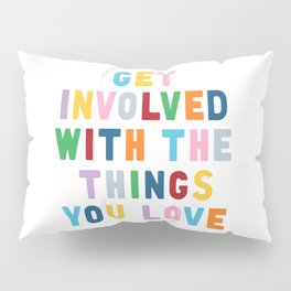Get Involved With The Things You Love Pillow Sham
