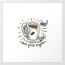 Okay! But First Coffee Art Print