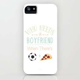 Who Needs A Boyfriend When There's Soccer And Pizza Love Football iPhone Case