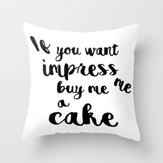 If you want impress me buy me a cake Throw Pillow
