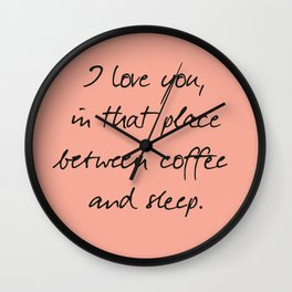 I love you, between coffee, sleep, romantic handwritten quote, humor sentence for free woman and man Wall Clock