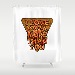 I love pizza more than you Shower Curtain