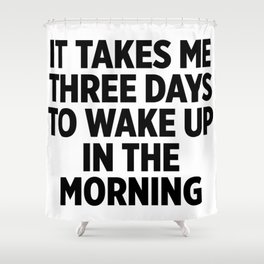 It Takes Me Three Days To Wake Up Shower Curtain