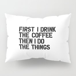 First I Drink the Coffee Then I Do the Things black and white typography poster home wall decor Pillow Sham