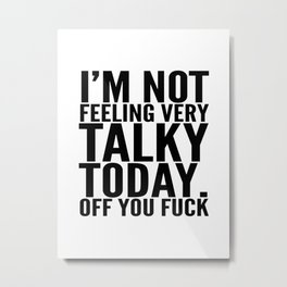 I'm Not Feeling Very Talky Today Off You Fuck Metal Print
