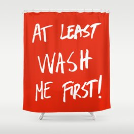 At least wash me first! Shower Curtain