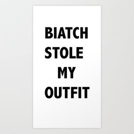 BIATCH STOLE MY OUTFIT Art Print