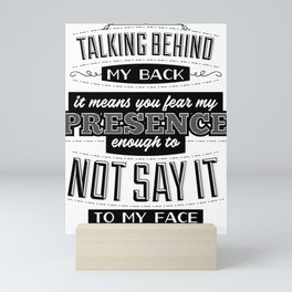 Talking behind my back means you fear my presence enough to not say it to my face Mini Art Print