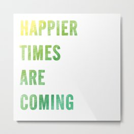 Happier times are coming Metal Print