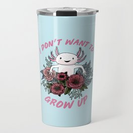 I don't want to grow up - cute axolotl Travel Mug