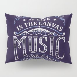 If Life Is The Canvas Music Is The Paint Pillow Sham