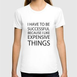 I Have To Be Successful Because I Like Expensive Things T-shirt