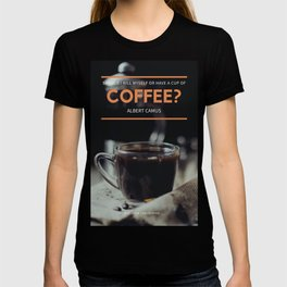 Albert Camus Quote | Should I kill myself or have a cup of coffee? T-shirt