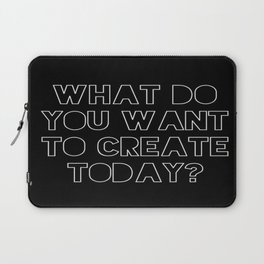 What Do You Want to Create Today? Laptop Sleeve