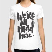 mad T-shirts featuring ...MAD HERE by Matthew Taylor Wilson