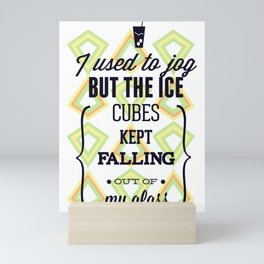 I Used To Jog But The Ice Cubes Kept Falling Out Of My Glass Mini Art Print