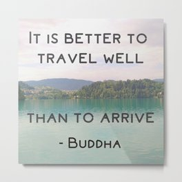 It is better to travel well than to arrive - Buddhist inspirational quote Metal Print