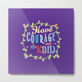Have Courage and Be Kind  Metal Print