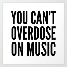 You Can't Overdose On Music Art Print