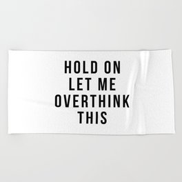 Hold on let me overthink this Beach Towel
