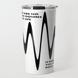 If There Are No Ups and Downs In Life You Are Dead Travel Mug