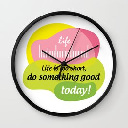 Life is too short, do something good today! Wall Clock