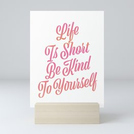 Life is short be kind to yourself Mini Art Print