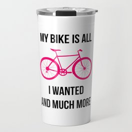 My Bike Is All I Wanted And Much More Travel Mug