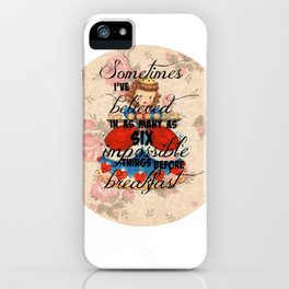 Sometimes I've believed in as many as six impossible things before breakfast iPhone Case