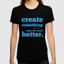 Create something that will make the world better T-shirt