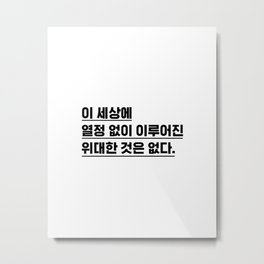 Nothing great in the world has been accomplished without passion. - Korean typography Metal Print