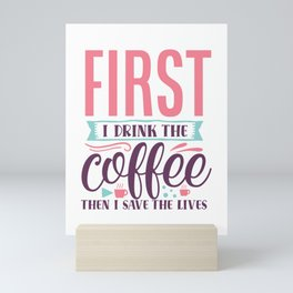 First I Drink The Coffee Then I Save The Lives Nurse Doctor Mini Art Print