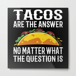 Tacos Are The Answer No Matter What Question Is Metal Print