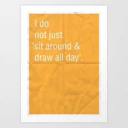 I do not just 'sit around and draw' all day. Art Print