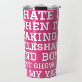 I HATE IT WHEN I'M MAKING A MILKSHAKE AND BOYS JUST SHOW UP IN MY YARD (Strawberry Pink) Travel Mug