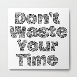 Don'e Waste Time Metal Print