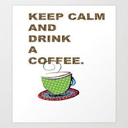 Keep Calm And Drink A Coffee Art Print