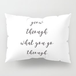 Grow through what you go through Pillow Sham