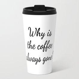 Why is the Coffee Always Gone? Travel Mug