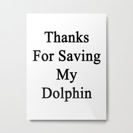 Thanks For Saving My Dolphin  Metal Print