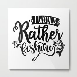 I Would Rather Be Fishing-01_1 Metal Print